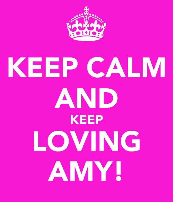 KEEP CALM AND KEEP LOVING AMY!