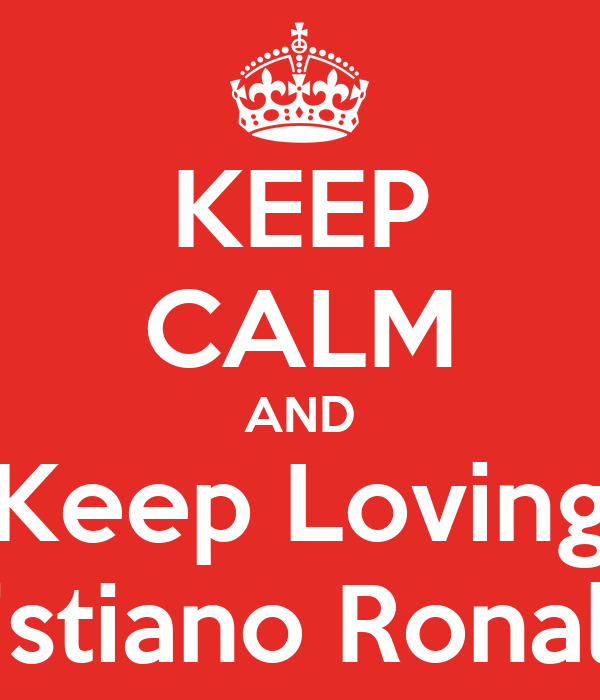 KEEP CALM AND Keep Loving Cristiano Ronaldo