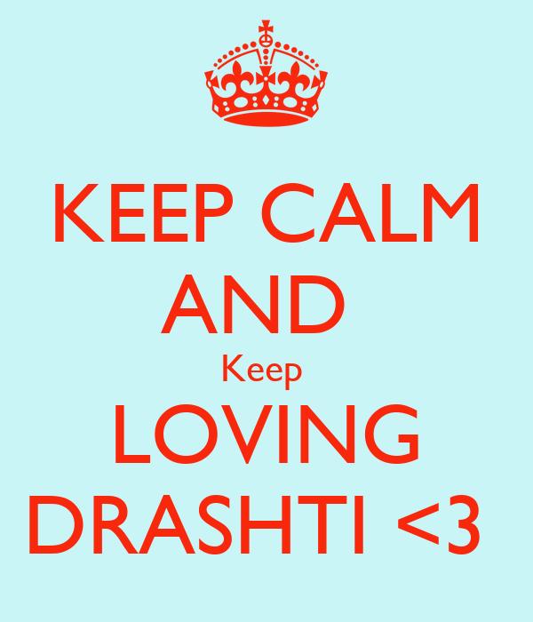 KEEP CALM AND  Keep  LOVING DRASHTI <3