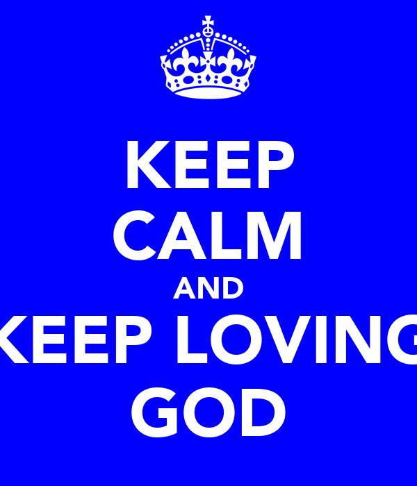 KEEP CALM AND KEEP LOVING GOD