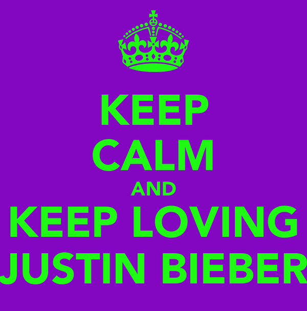 KEEP CALM AND KEEP LOVING JUSTIN BIEBER