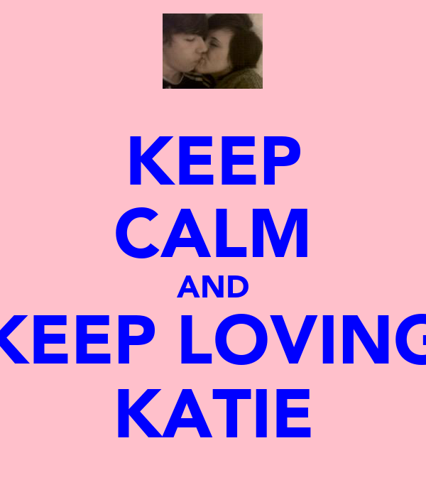 KEEP CALM AND KEEP LOVING KATIE