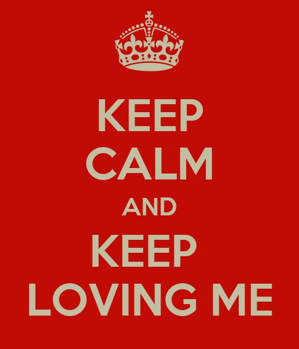 KEEP CALM AND KEEP  LOVING ME