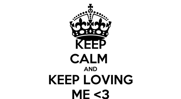KEEP CALM  AND KEEP LOVING ME <3