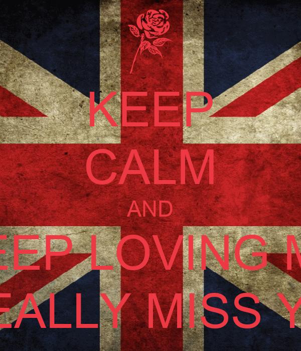 KEEP CALM AND KEEP LOVING ME I REALLY MISS YOU