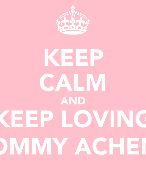 KEEP CALM AND KEEP LOVING MOMMY ACHEN :]