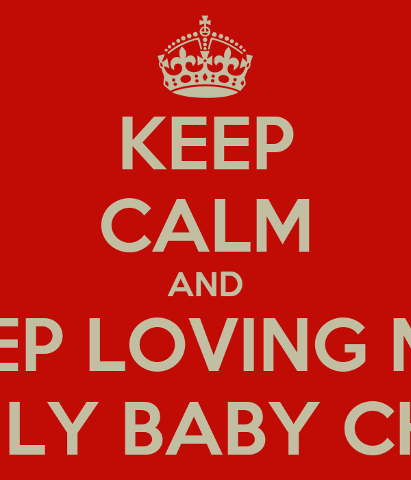 KEEP CALM AND KEEP LOVING MY  ONE & ONLY BABY CHRISSTINA