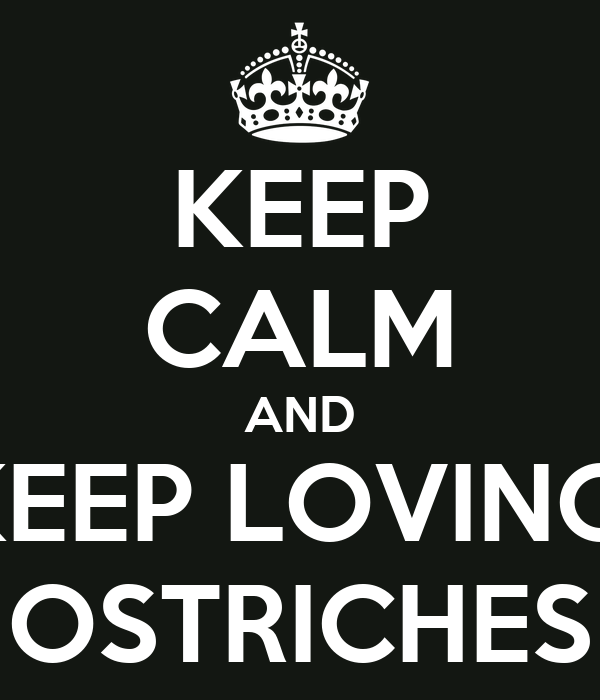 KEEP CALM AND KEEP LOVING  OSTRICHES
