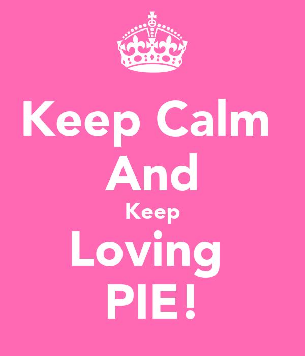 Keep Calm  And Keep Loving  PIE!