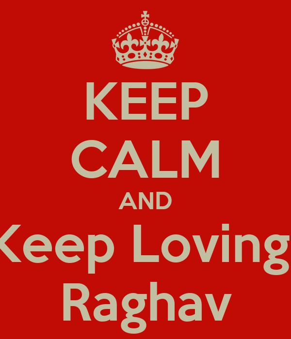 KEEP CALM AND Keep Loving  Raghav