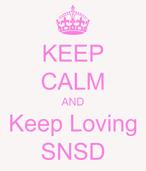 KEEP CALM AND Keep Loving SNSD