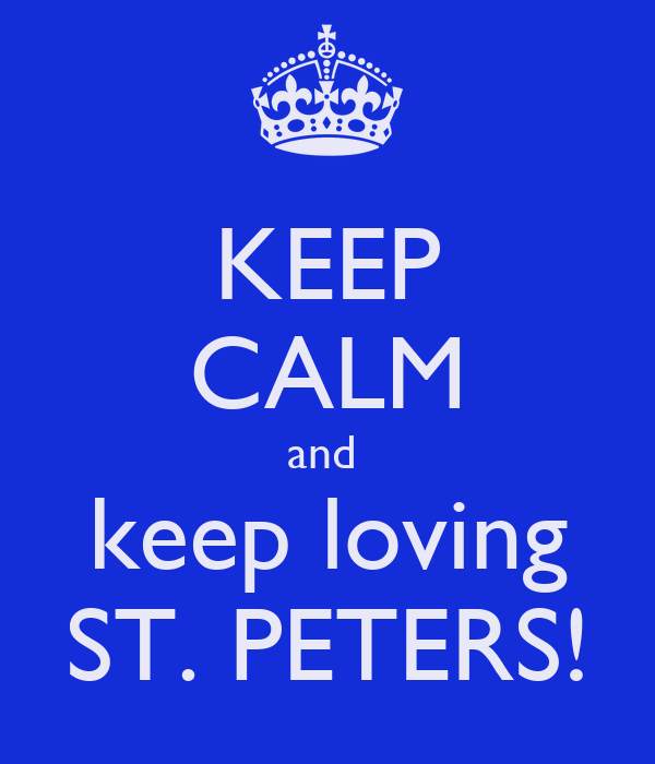 KEEP CALM and  keep loving ST. PETERS!