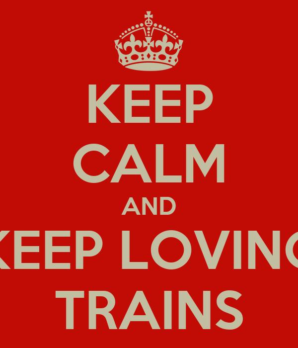 KEEP CALM AND KEEP LOVING TRAINS