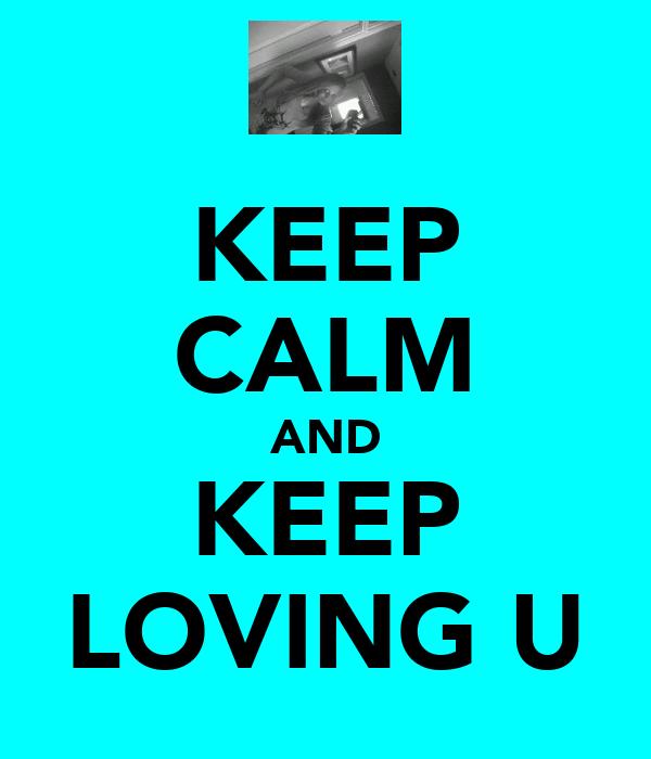 KEEP CALM AND KEEP LOVING U