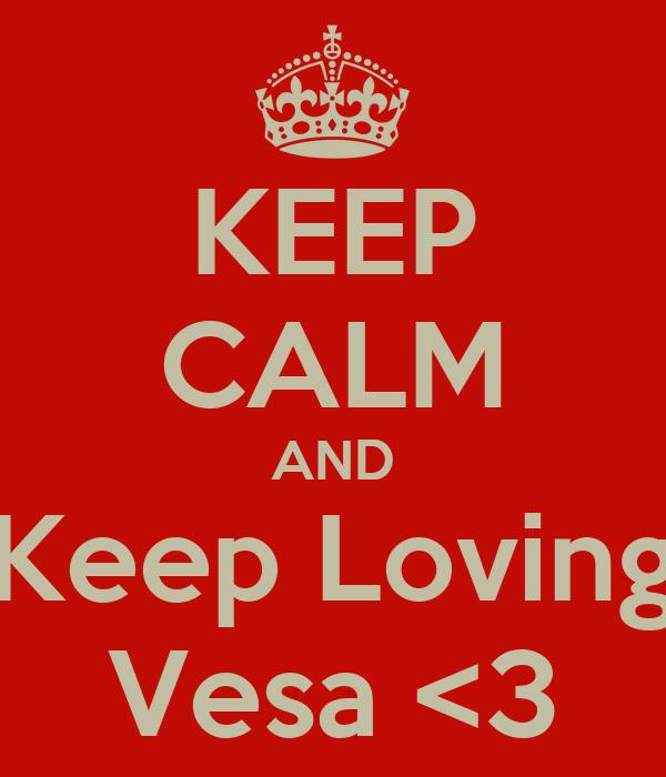 KEEP CALM AND Keep Loving Vesa <3