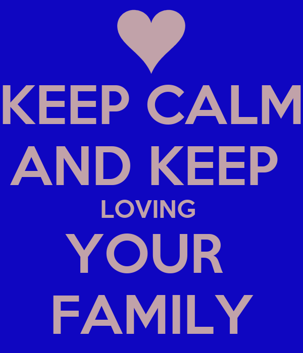 KEEP CALM AND KEEP  LOVING  YOUR  FAMILY