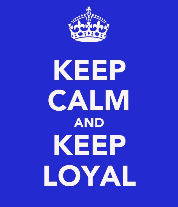 KEEP CALM AND KEEP LOYAL