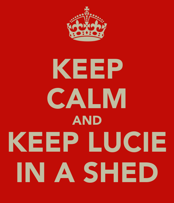 KEEP CALM AND KEEP LUCIE IN A SHED