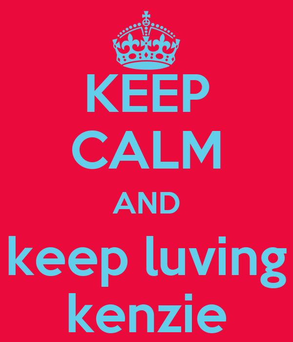 KEEP CALM AND keep luving kenzie