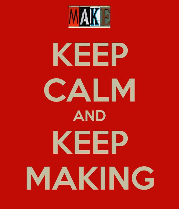 KEEP CALM AND KEEP MAKING