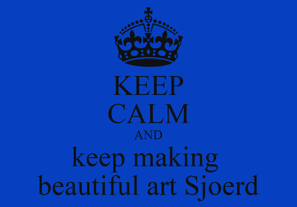 KEEP CALM AND keep making  beautiful art Sjoerd