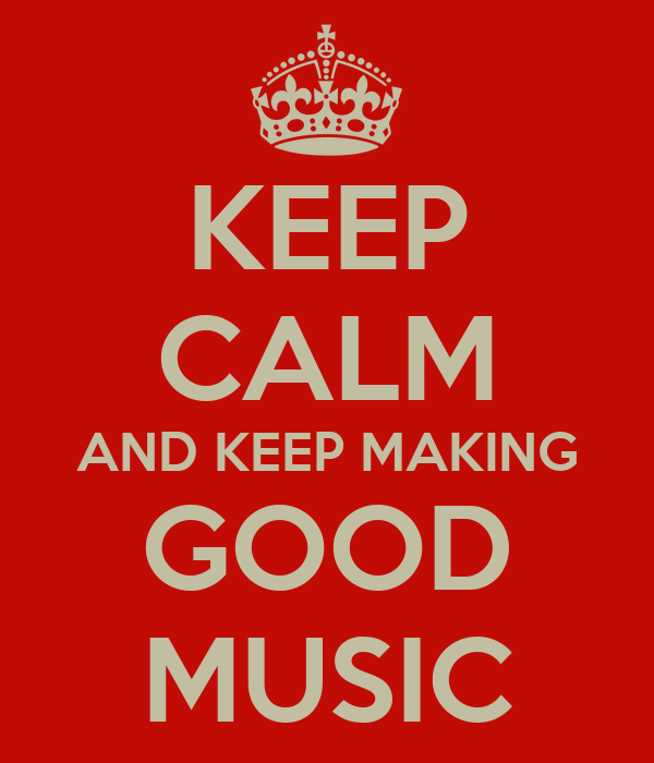 KEEP CALM AND KEEP MAKING GOOD MUSIC