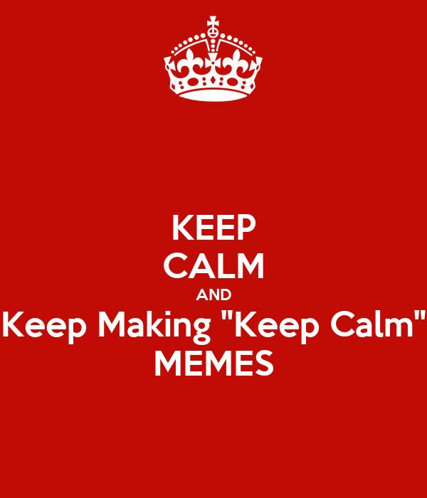 "KEEP CALM AND Keep Making ""Keep Calm"" MEMES"