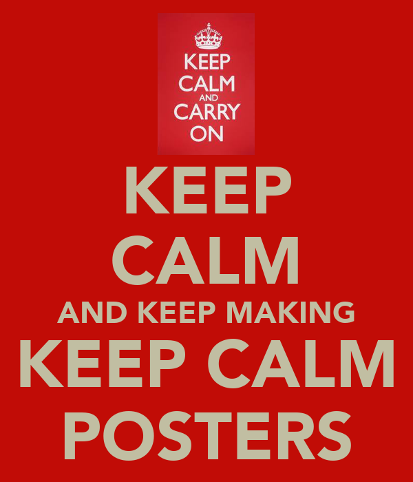 KEEP CALM AND KEEP MAKING KEEP CALM POSTERS