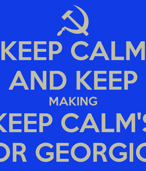 KEEP CALM AND KEEP MAKING KEEP CALM'S FOR GEORGIOS