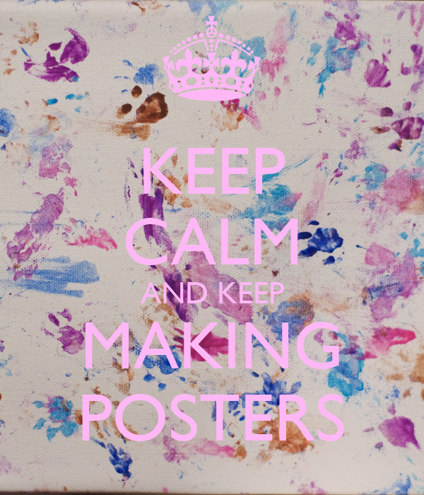 KEEP CALM AND KEEP MAKING POSTERS