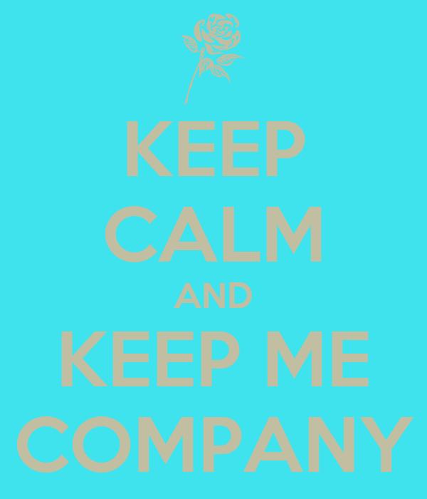 KEEP CALM AND KEEP ME COMPANY