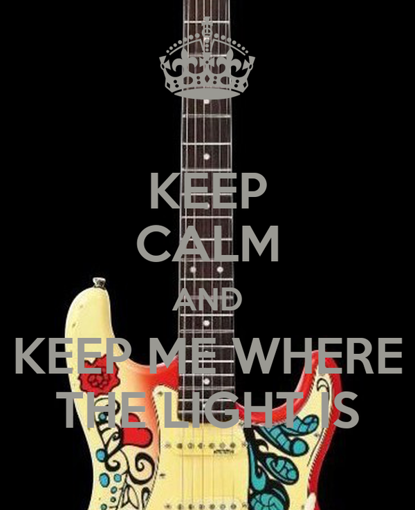 KEEP CALM AND KEEP ME WHERE THE LIGHT IS