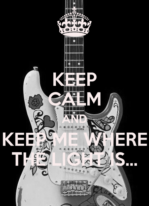 KEEP CALM AND KEEP ME WHERE THE LIGHT IS...
