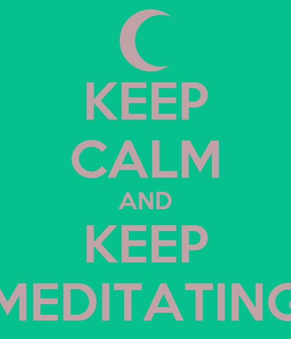 KEEP CALM AND KEEP MEDITATING