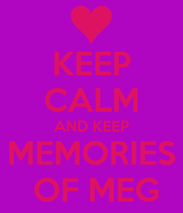 KEEP CALM AND KEEP MEMORIES  OF MEG