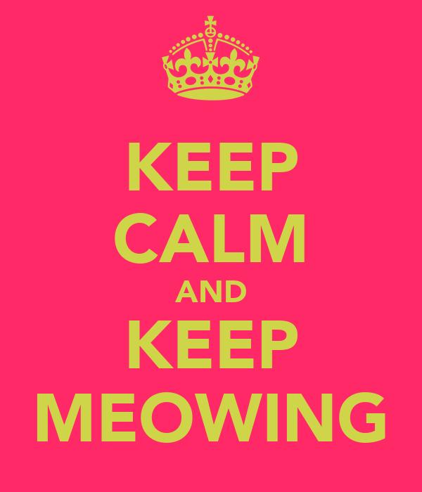 KEEP CALM AND KEEP MEOWING