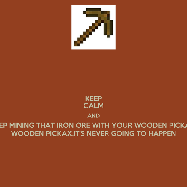 KEEP CALM AND KEEP MINING THAT IRON ORE WITH YOUR WOODEN PICKAX, WOODEN PICKAX,IT'S NEVER GOING TO HAPPEN