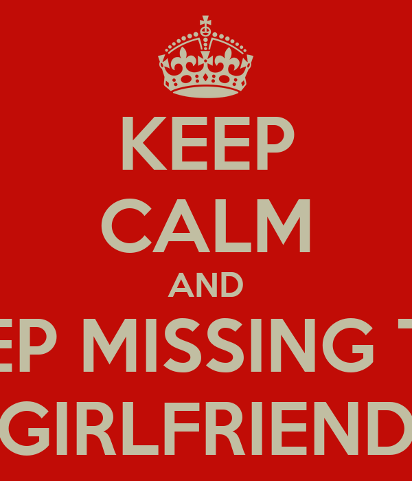 KEEP CALM AND KEEP MISSING THE GIRLFRIEND