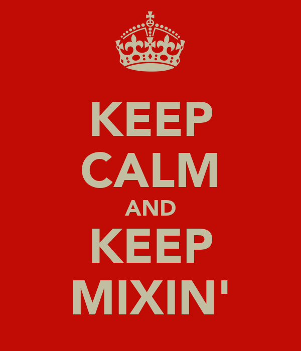 KEEP CALM AND KEEP MIXIN'