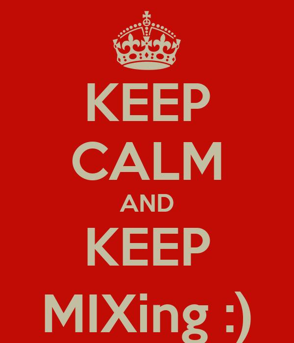 KEEP CALM AND KEEP MIXing :)