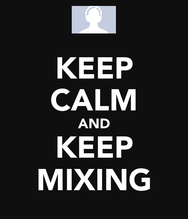 KEEP CALM AND KEEP MIXING