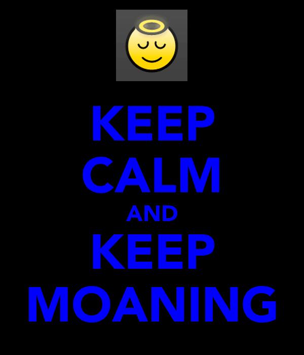 KEEP CALM AND KEEP MOANING