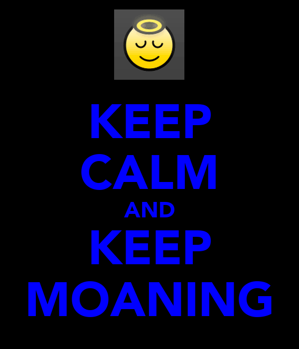 KEEP CALM AND KEEP MOANING