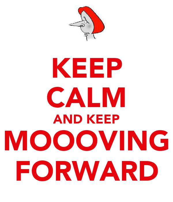KEEP CALM AND KEEP MOOOVING FORWARD