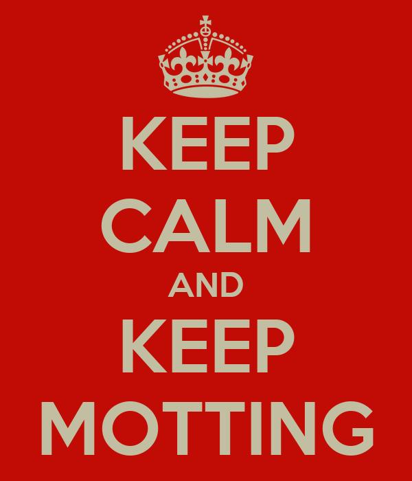 KEEP CALM AND KEEP MOTTING