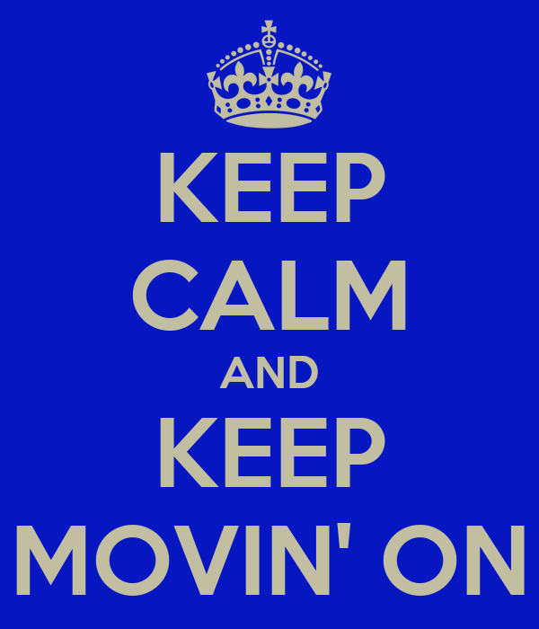 KEEP CALM AND KEEP MOVIN' ON