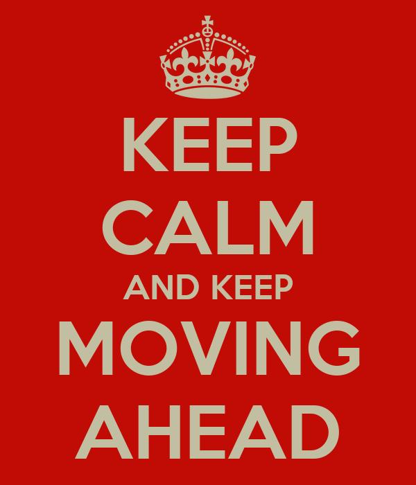 KEEP CALM AND KEEP MOVING AHEAD