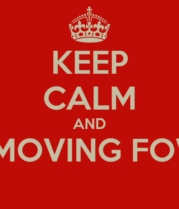KEEP CALM AND KEEP MOVING FOWARD