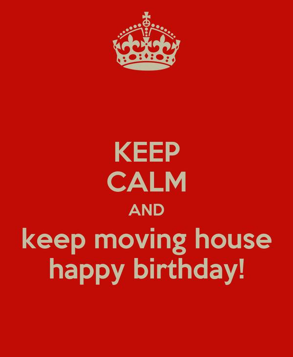 KEEP CALM AND keep moving house happy birthday!