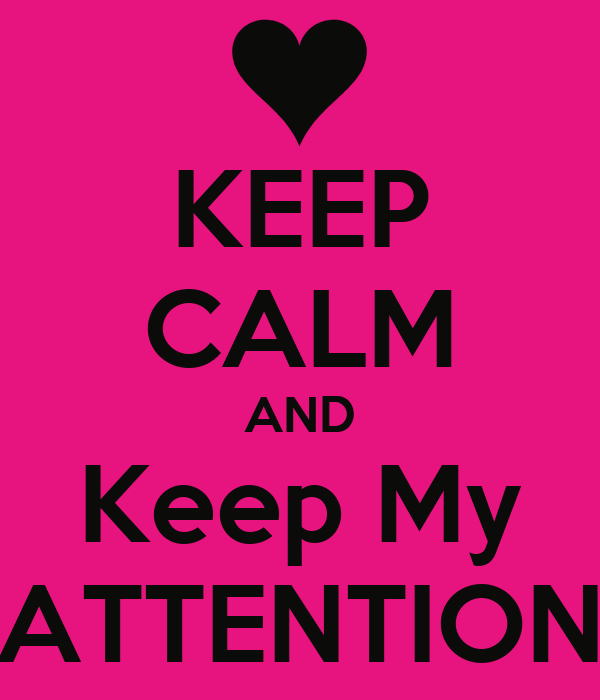 KEEP CALM AND Keep My ATTENTION